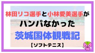 林田リコ選手と小林愛美選手がハンパなかった茨城国体観戦記【ソフトテニス】