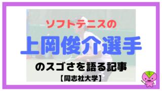 ソフトテニスの上岡俊介選手のスゴさを語る記事【同志社大学】