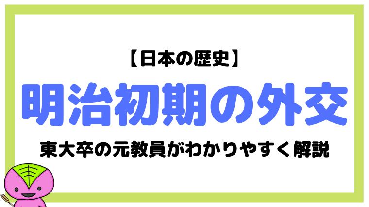 【日本の歴史48】明治初期の外交について東大卒元社会科教員がわかりやすく解説